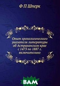 Купить Опыт хронологического указателя литературы об Астраханском крае с 1473 по 1887 г. включительно, ЁЁ Медиа, Ф П Шперк, 978-5-8850-0574-6