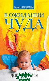 Купить В ожидании чуда. Дети и родители, Амрита-Русь, Шереметева Г., 978-5-9787-0064-0