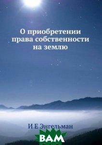 Купить О приобретении права собственности на землю, ЁЁ Медиа, И Е Энгельман, 978-5-8850-0630-9