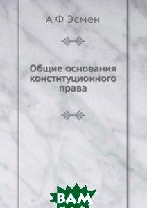 Купить Общие основания конституционного права, ЁЁ Медиа, А Ф Эсмен, 978-5-8850-0633-0