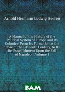 Купить A Manual of the History of the Political System of Europe and Its Colonies: From Its Formation at the Close of the Fifteenth Century, to Its Re-Establishment Upon the Fall of Napoleon, Volume 1, Книга по Требованию, Arnold Hermann Ludwig Heeren, 978-5-8741-1700-9