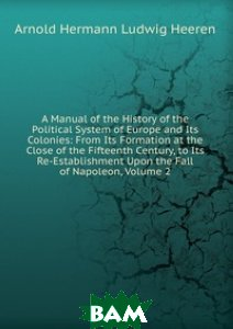 A Manual of the History of the Political System of Europe and Its Colonies: From Its Formation at the Close of the Fifteenth Century, to Its Re-Establishment Upon the Fall of Napoleon, Volume 2