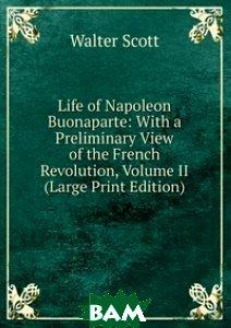 Life of Napoleon Buonaparte: With a Preliminary View of the French Revolution, Volume II (Large Print Edition), Книга по Требованию, Scott Walter, 978-5-8742-4191-9  - купить со скидкой