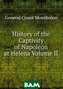 History of the Captivity of Napoleon at Helena Volume II