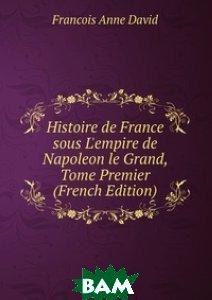 Купить Histoire de France sous L`empire de Napoleon le Grand, Tome Premier (French Edition), Книга по Требованию, Francois Anne David, 978-5-8742-8872-3