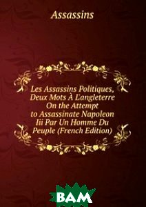Купить Les Assassins Politiques, Deux Mots A L`angleterre On the Attempt to Assassinate Napoleon Iii Par Un Homme Du Peuple (French Edition), Книга по Требованию, 978-5-8746-1731-8