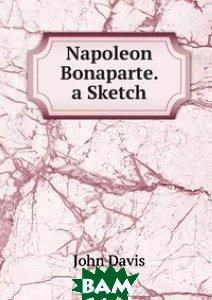 Купить Napoleon Bonaparte. a Sketch, Книга по Требованию, John Davis, 978-5-8755-3167-5