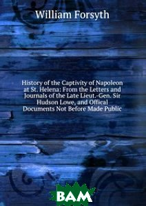 History of the Captivity of Napoleon at St. Helena: From the Letters and Journals of the Late Lieut.-Gen. Sir Hudson Lowe, and Offical Documents Not Before Made Public