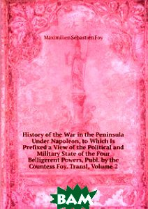 Купить History of the War in the Peninsula Under Napoleon, to Which Is Prefixed a View of the Political and Military State of the Four Belligerent Powers, Publ. by the Countess Foy. Transl, Volume 2, Книга по Требованию, Maximilien Sebastien Foy, 978-5-8759-1510-9