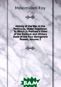Купить History of the War in the Peninsula, Under Napoleon: To Which Is Prefixed a View of the Political and Military State of the Four Belligerent Powers, Volume 2, Книга по Требованию, Maximilien Foy, 978-5-8759-1516-1