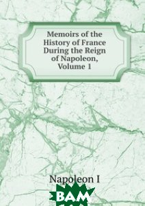 Memoirs of the History of France During the Reign of Napoleon, Volume 1