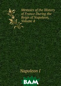 Memoirs of the History of France During the Reign of Napoleon, Volume 4