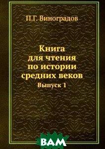 Купить Книга для чтения по истории средних веков, Книга по Требованию, П.Г. Виноградов, 978-5-458-38830-6
