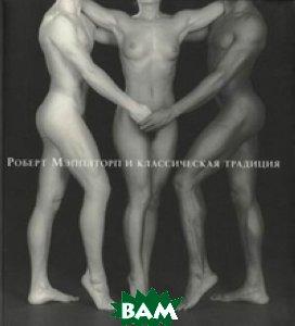 Купить Роберт Мэпплторп и классическая традиция: фотографии и гравюры маньеризма, Неизвестный, Ипполитов А., 978-5-93977-015-6