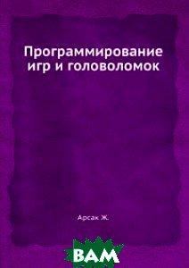 Купить Программирование игр и головоломок, Книга по Требованию, Ж. Арсак, 978-5-458-26949-0