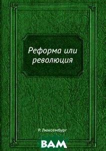 Купить Реформа или революция, ЁЁ Медиа, Р. Люксембург, 978-5-458-28102-7