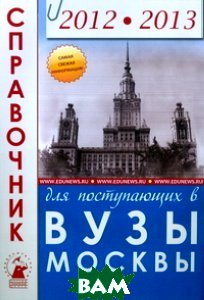 Купить Справочник для поступающих в ВУЗы Москвы 2012-2013, Зеленский А., 978-5-7953-0193-8
