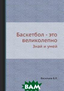 Купить Баскетбол - это великолепно, ЁЁ Медиа, Васильев В.Л., 978-5-458-26953-7