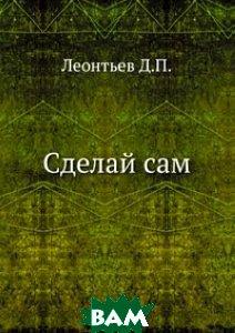 Купить Сделай сам, ЁЁ Медиа, Леонтьев Д.П., 978-5-458-27161-5