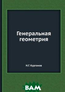 Купить Генеральная геометрия, ЁЁ Медиа, Н.Г. Курганов, 978-5-458-27252-0