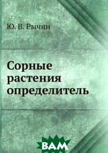 Купить Сорные растения определитель, ЁЁ Медиа, Ю. В. Рычин, 978-5-458-27546-0