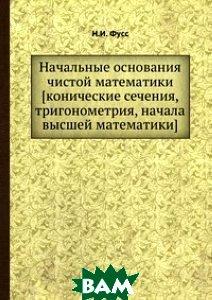 Купить Начальные основания чистой математики конические сечения, тригонометрия, начала высшей математики, ЁЁ Медиа, Н.И. Фусс, 978-5-458-27778-5