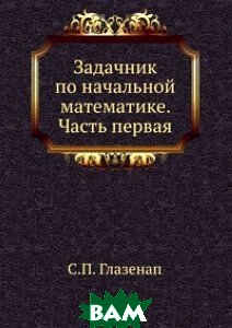 Купить Задачник по начальной математике. Часть первая, ЁЁ Медиа, С.П. Глазенап, 978-5-458-27801-0