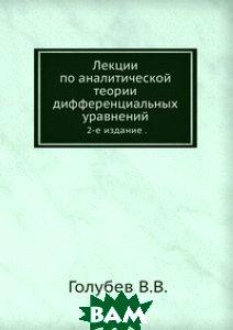 Купить Лекции по аналитической теории дифференциальных уравнений., ЁЁ Медиа, Голубев В.В., 978-5-458-27823-2