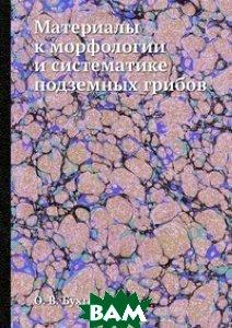 Купить Материалы к морфологии и систематике подземных грибов, ЁЁ Медиа, О. В. Бухгольц, 978-5-458-27890-4