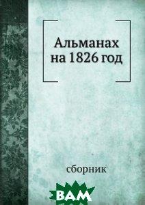 Альманах на 1826 год, Книга по Требованию, 978-5-8796-1974-4  - купить со скидкой