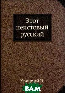 Купить Этот неистовый русский, ЁЁ Медиа, Хруцкий Э., 978-5-458-28199-7