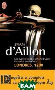 Купить Les aventures de Guilhem d`Ussel, chevalier troubadour - Londres, 1200, ai lu, d`Aillon Jean, 978-2-290-03155-1