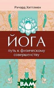 Купить Йога - путь к физическому совершенству, Амрита-Русь, Хиттлмен Р., 5-94355-104-2
