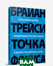 Купить Точка фокуса. 2-е издание / Focal point. A proven system to simplify your life, double your productivity, and achive all your goals, ПОПУРРИ, Трейси Б. / Brian Tracy, 978-985-483-954-7