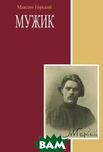 Купить Мужик (изд. 2011 г. ), Книга по Требованию, М. Горький, 978-5-4241-2689-5