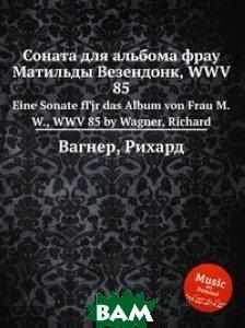 Купить Соната для альбома фрау Матильды Везендонк, WWV 85, Музбука, Вагнер Рихард, 978-5-8849-5323-9