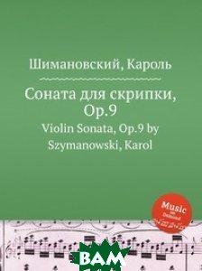 Купить Соната для скрипки, Op.9, Музбука, Шимановский Кароль, 978-5-8849-2139-9