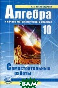 Купить Алгебра и начала анализа. Самостоятельные работы. 10 класс, Мнемозина, Александрова Л.А., 978-5-3460-1181-1