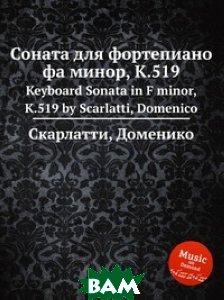Купить Соната для фортепиано фа минор, K.519, Книга по Требованию, Скарлатти Доменико, 978-5-8848-7635-4