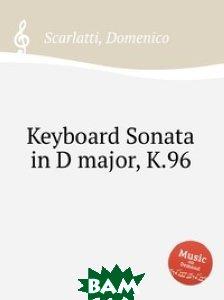 Купить Соната для фортепиано ре мажор, K.96, Музбука, Скарлатти Доменико, 978-5-8848-7630-9