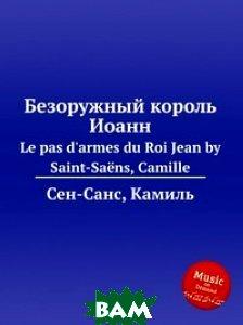 Купить Безоружный король Иоанн, Музбука, Сен-Санс Камиль, 978-5-8848-6991-2