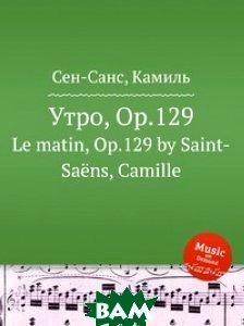 Купить Утро, Op.129, Музбука, Сен-Санс Камиль, 978-5-8848-6961-5