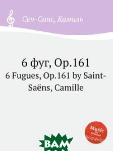 Купить 6 фуг, Op.161, Музбука, Сен-Санс Камиль, 978-5-8848-6929-5