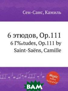 Купить 6 этюдов, Op.111, Музбука, Сен-Санс Камиль, 978-5-8848-6915-8