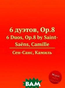 Купить 6 дуэтов, Op.8, Музбука, Сен-Санс Камиль, 978-5-8848-6905-9