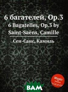 Купить 6 багателей, Op.3, Музбука, Сен-Санс Камиль, 978-5-8848-6856-4