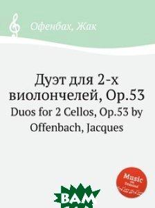 Купить Дуэт для 2-х виолончелей, Op.53, Музбука, Оффенбах Жак, 978-5-8848-0784-6