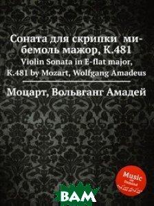 Купить Соната для скрипки ми-бемоль мажор, K.481, Музбука, Моцарт Вольфганг Амадей, 978-5-8847-9611-9