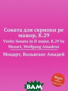 Купить Соната для скрипки ре мажор, K.29, Музбука, Моцарт Вольфганг Амадей, 978-5-8847-9603-4