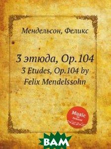 Купить 3 этюда, Op.104, Музбука, Мендельсон, Феликс, 978-5-8847-7530-5